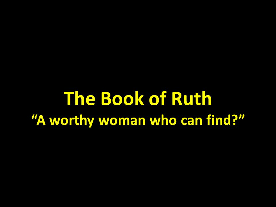 "The Book of Ruth ""A worthy woman who can find?"""