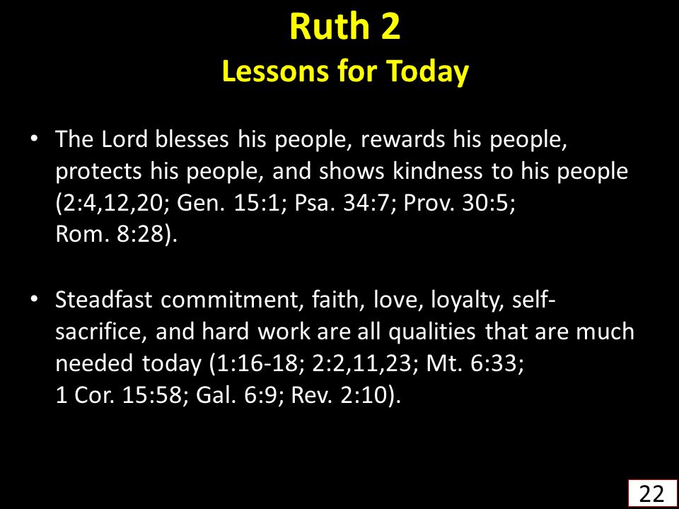 Ruth 2 Lessons for Today The Lord blesses his people, rewards his people, protects his people, and shows kindness to his people (2:4,12,20; Gen. 15:1;