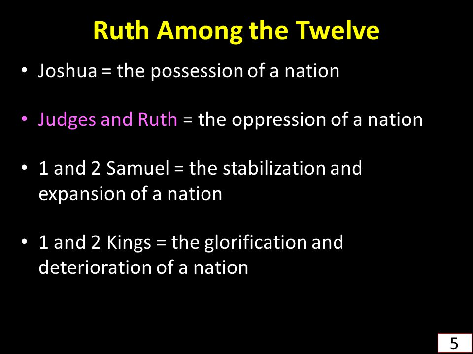 Ruth Among the Twelve Joshua = the possession of a nation Judges and Ruth = the oppression of a nation 1 and 2 Samuel = the stabilization and expansio