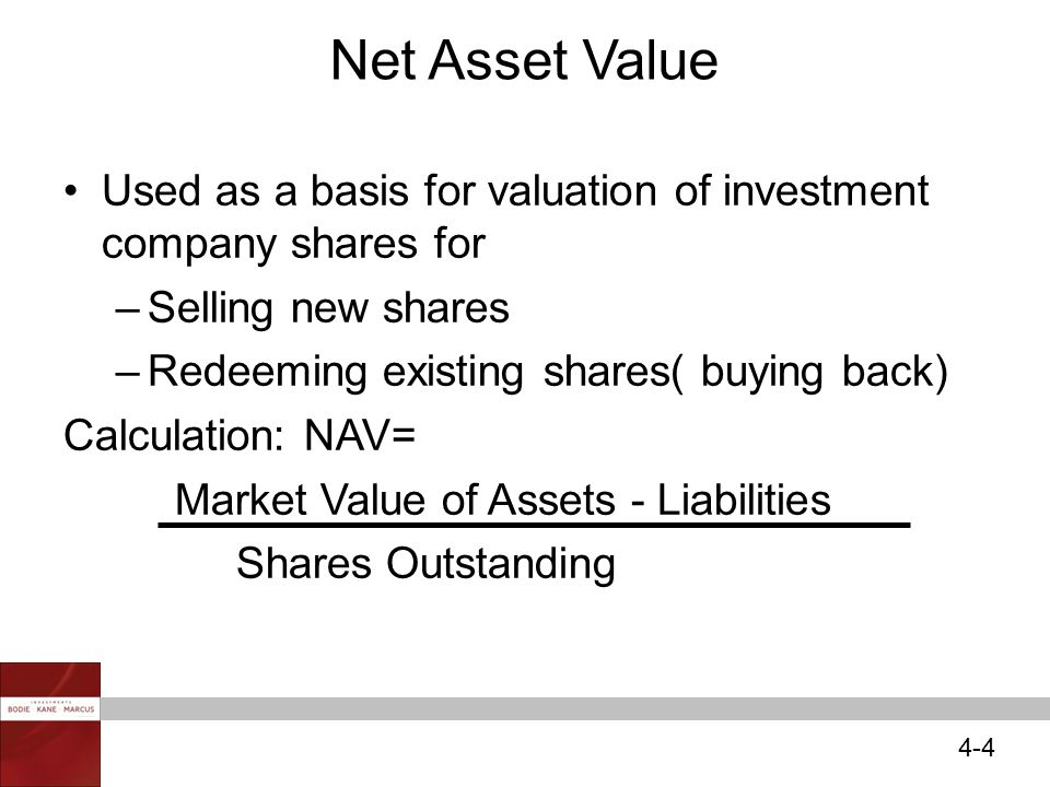 4-4 Net Asset Value Used as a basis for valuation of investment company shares for –Selling new shares –Redeeming existing shares( buying back) Calculation: NAV= Market Value of Assets - Liabilities Shares Outstanding