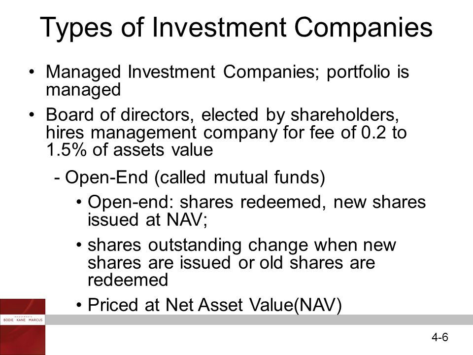 4-6 Types of Investment Companies Managed Investment Companies; portfolio is managed Board of directors, elected by shareholders, hires management company for fee of 0.2 to 1.5% of assets value - Open-End (called mutual funds) Open-end: shares redeemed, new shares issued at NAV; shares outstanding change when new shares are issued or old shares are redeemed Priced at Net Asset Value(NAV)