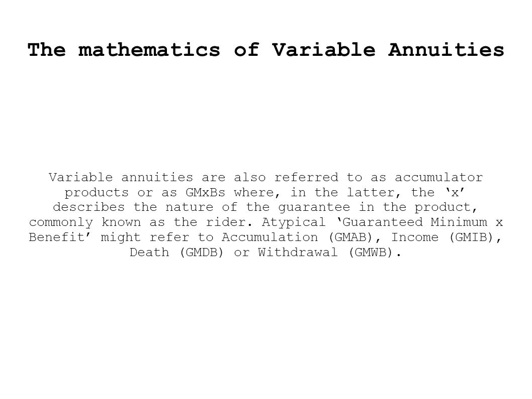 The mathematics of Variable Annuities Variable annuities are also referred to as accumulator products or as GMxBs where, in the latter, the 'x' describes the nature of the guarantee in the prod­uct, commonly known as the rider.