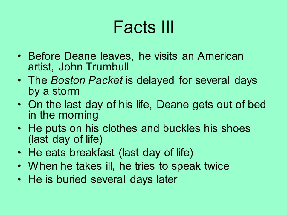 Facts III Before Deane leaves, he visits an American artist, John Trumbull The Boston Packet is delayed for several days by a storm On the last day of his life, Deane gets out of bed in the morning He puts on his clothes and buckles his shoes (last day of life) He eats breakfast (last day of life) When he takes ill, he tries to speak twice He is buried several days later