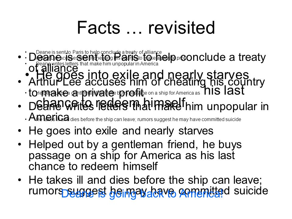 Facts … revisited Deane is sent to Paris to help conclude a treaty of alliance Arthur Lee accuses him of cheating his country to make a private profit Deane writes letters that make him unpopular in America He goes into exile and nearly starves Helped out by a gentleman friend, he buys passage on a ship for America as his last chance to redeem himself He takes ill and dies before the ship can leave; rumors suggest he may have committed suicide Deane is sent to Paris to help conclude a treaty of alliance Arthur Lee accuses him of cheating his country to make a private profit Deane writes letters that make him unpopular in America He goes into exile and nearly starves Helped out by a gentleman friend, he buys passage on a ship for America as his last chance to redeem himself He takes ill and dies before the ship can leave; rumors suggest he may have committed suicide Deane is going back to America!