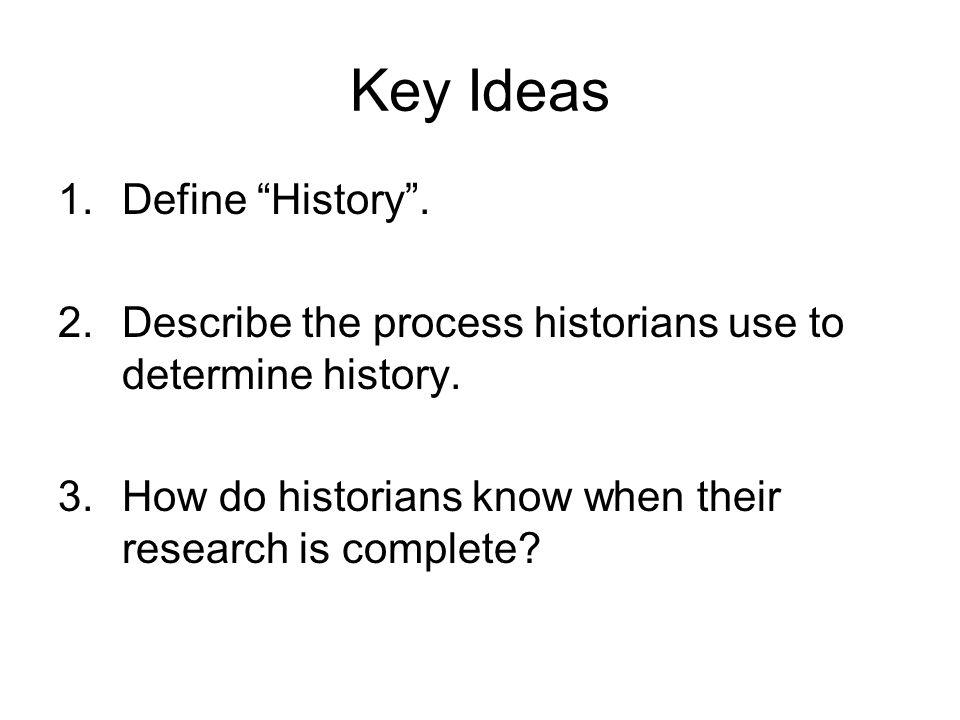 Key Ideas 1.Define History .2.Describe the process historians use to determine history.