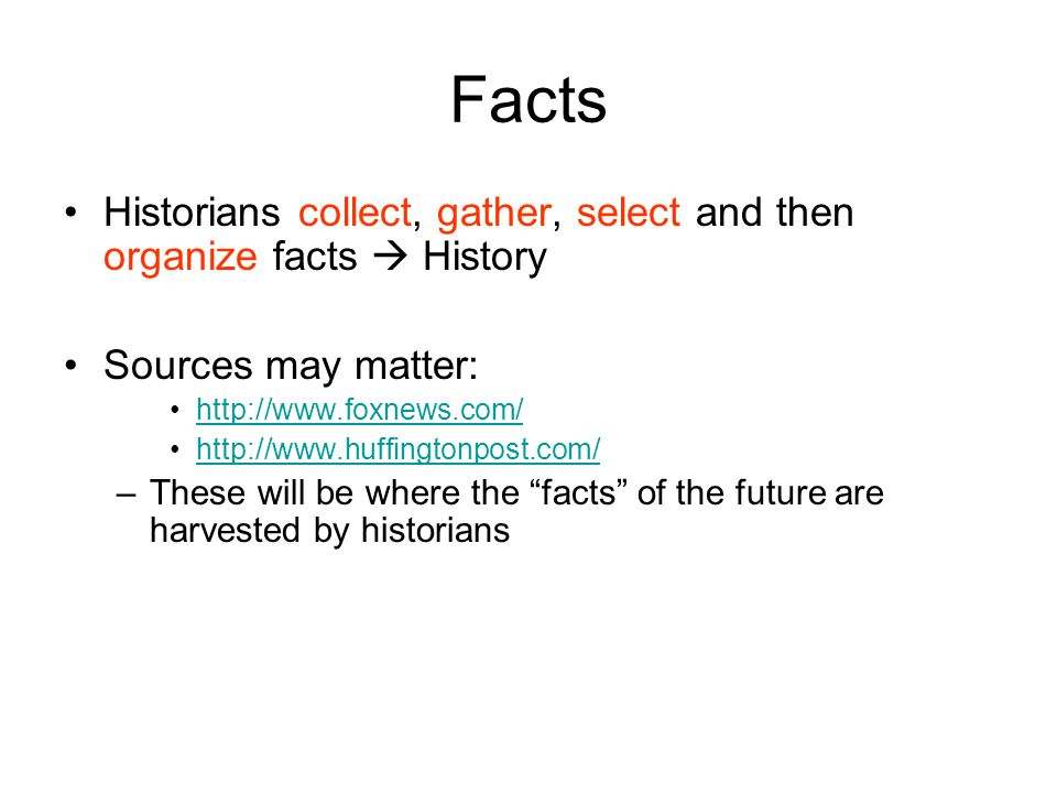 Facts Historians collect, gather, select and then organize facts  History Sources may matter: http://www.foxnews.com/ http://www.huffingtonpost.com/ –These will be where the facts of the future are harvested by historians