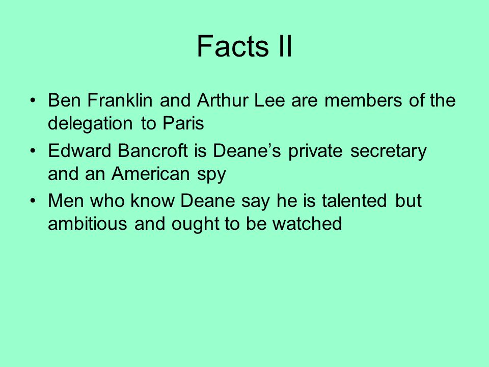 Facts II Ben Franklin and Arthur Lee are members of the delegation to Paris Edward Bancroft is Deane's private secretary and an American spy Men who know Deane say he is talented but ambitious and ought to be watched
