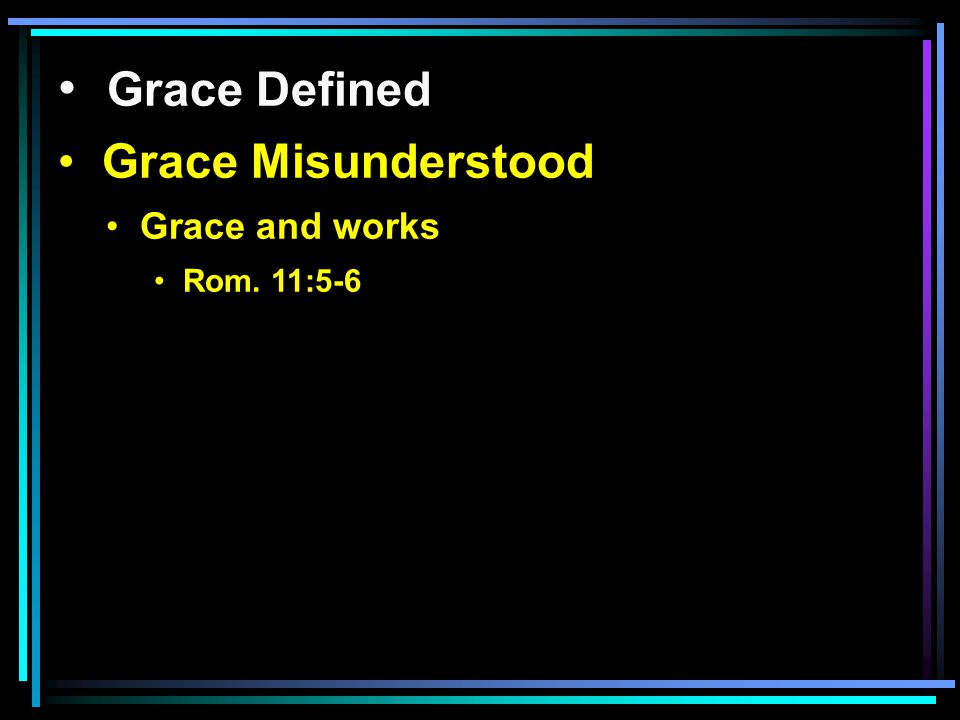 Grace Defined Grace Misunderstood Grace and works Rom. 11:5-6