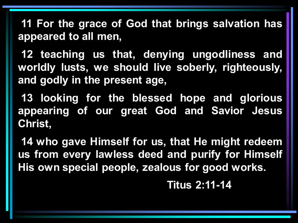11 For the grace of God that brings salvation has appeared to all men, 12 teaching us that, denying ungodliness and worldly lusts, we should live soberly, righteously, and godly in the present age, 13 looking for the blessed hope and glorious appearing of our great God and Savior Jesus Christ, 14 who gave Himself for us, that He might redeem us from every lawless deed and purify for Himself His own special people, zealous for good works.