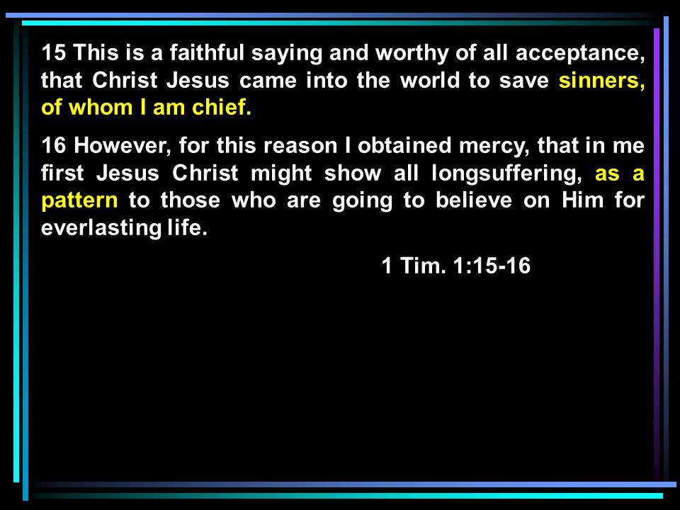 15 This is a faithful saying and worthy of all acceptance, that Christ Jesus came into the world to save sinners, of whom I am chief.