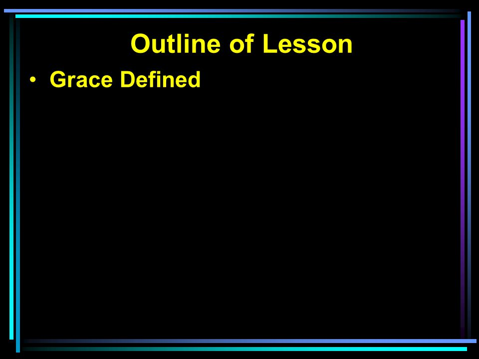 Grace Defined Grace Misunderstood Grace Applied To the lost To the saved
