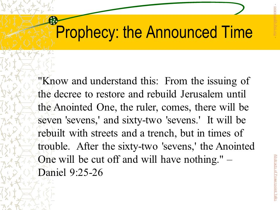 Prophecy: the Announced Time Know and understand this: From the issuing of the decree to restore and rebuild Jerusalem until the Anointed One, the ruler, comes, there will be seven sevens, and sixty-two sevens. It will be rebuilt with streets and a trench, but in times of trouble.