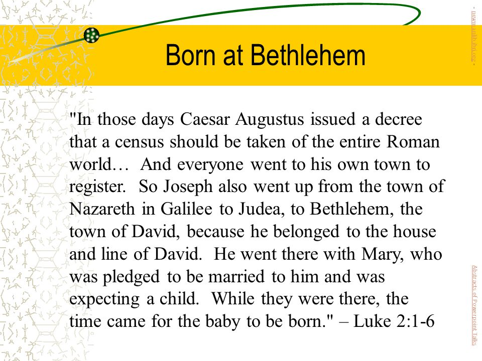 Born at Bethlehem In those days Caesar Augustus issued a decree that a census should be taken of the entire Roman world… And everyone went to his own town to register.