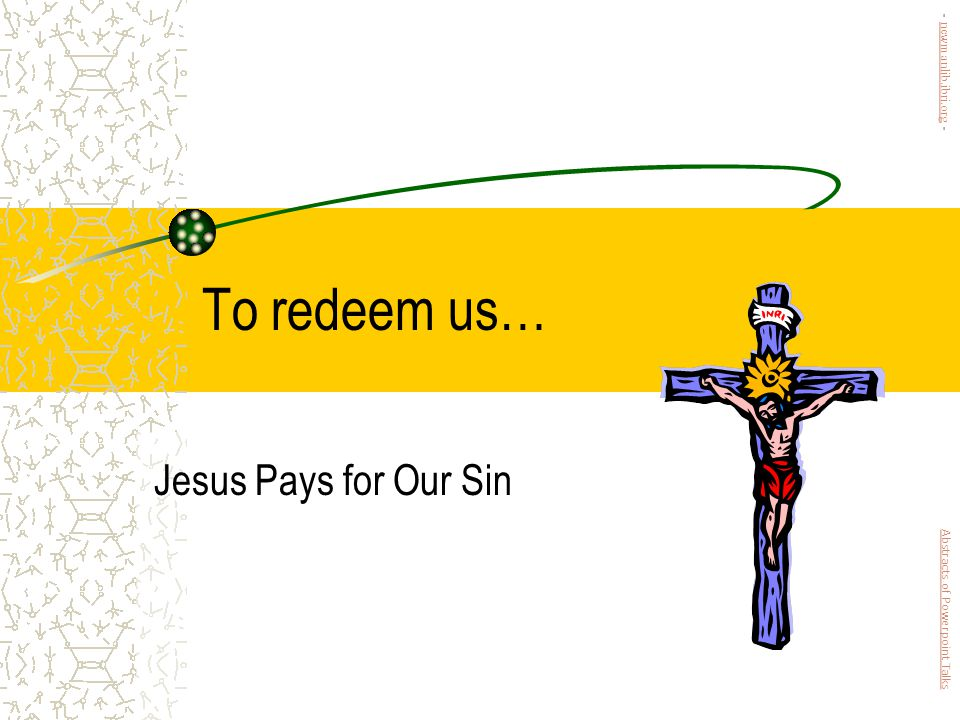 To redeem us… Jesus Pays for Our Sin Abstracts of Powerpoint Talks - newmanlib.ibri.org -newmanlib.ibri.org