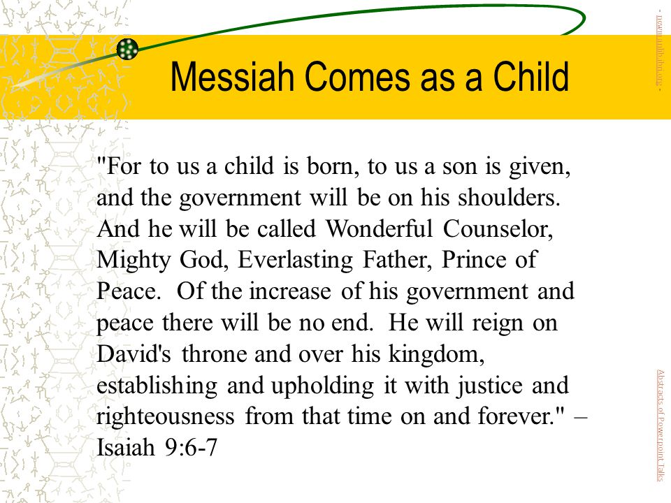 Messiah Comes as a Child For to us a child is born, to us a son is given, and the government will be on his shoulders.