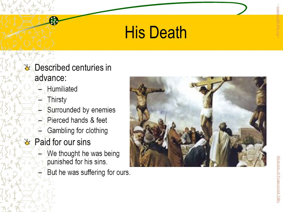 His Death Described centuries in advance: –Humiliated –Thirsty –Surrounded by enemies –Pierced hands & feet –Gambling for clothing Paid for our sins –We thought he was being punished for his sins.