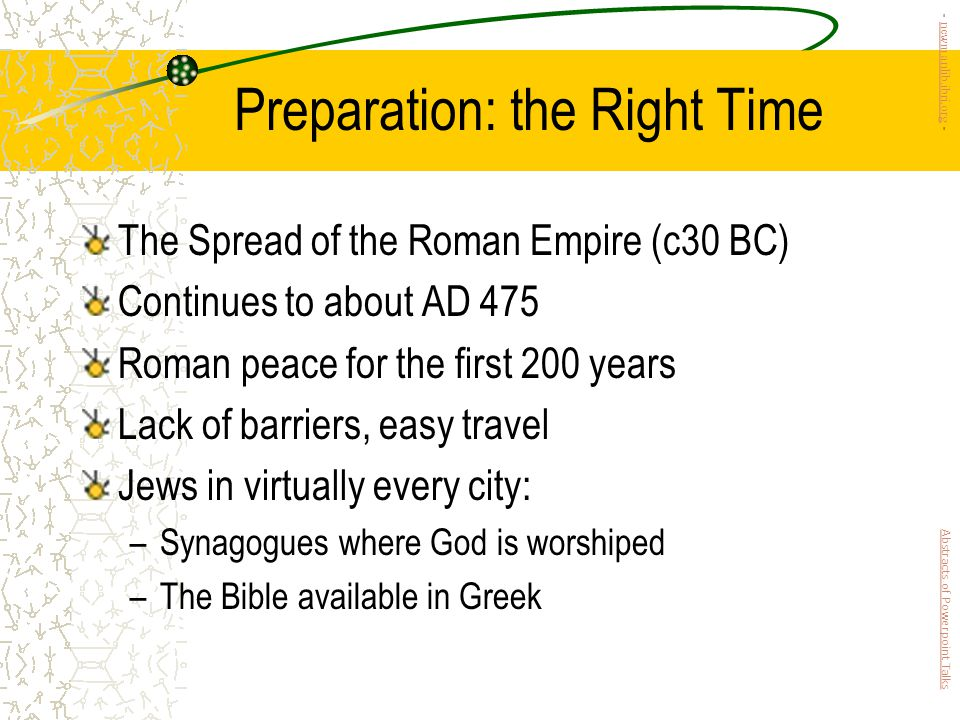 Preparation: the Right Time The Spread of the Roman Empire (c30 BC) Continues to about AD 475 Roman peace for the first 200 years Lack of barriers, easy travel Jews in virtually every city: –Synagogues where God is worshiped –The Bible available in Greek Abstracts of Powerpoint Talks - newmanlib.ibri.org -newmanlib.ibri.org
