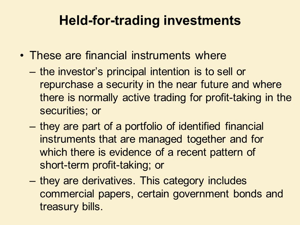Held-for-trading investments These are financial instruments where –the investor's principal intention is to sell or repurchase a security in the near