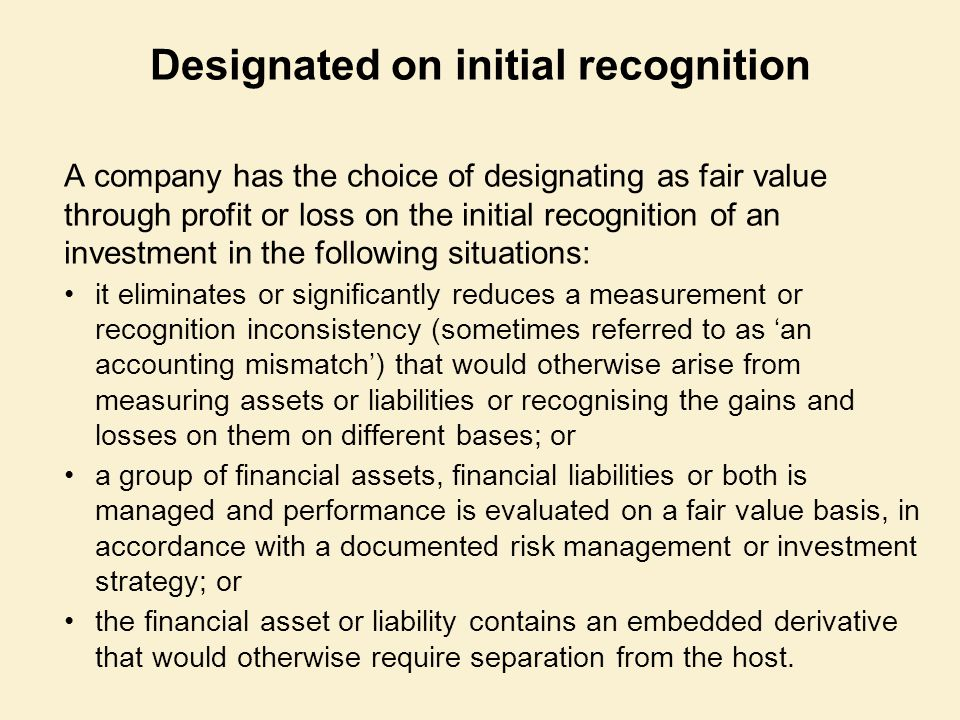 Designated on initial recognition A company has the choice of designating as fair value through profit or loss on the initial recognition of an invest