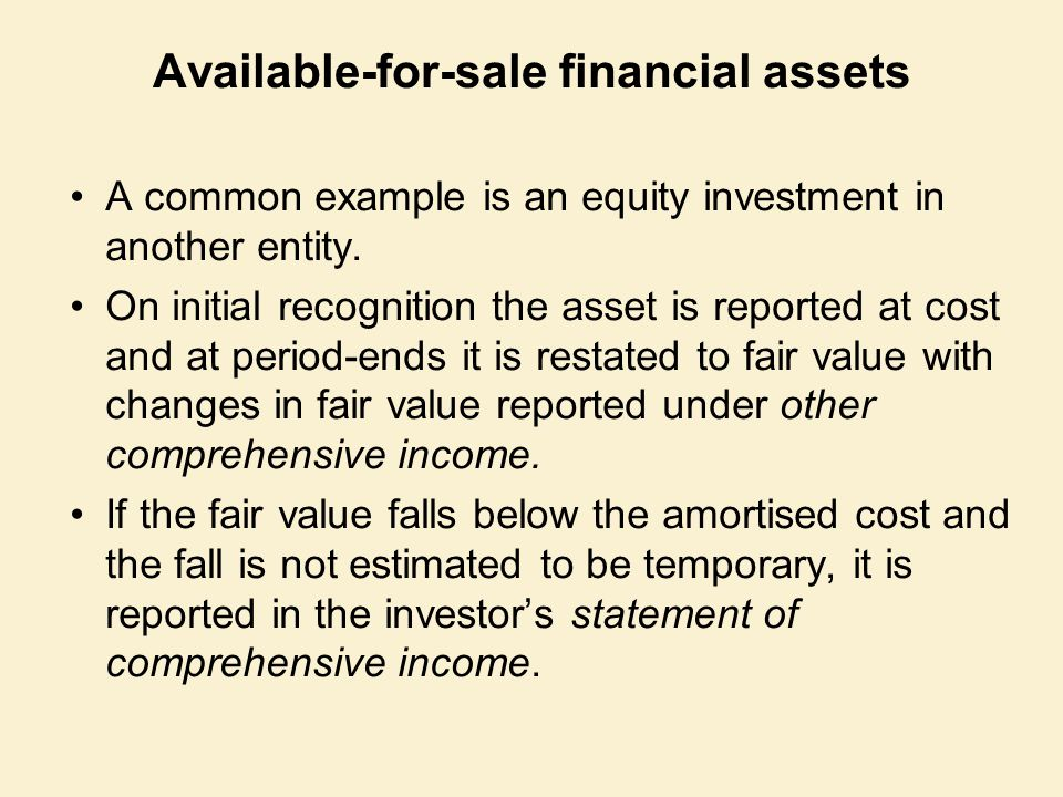 Available-for-sale financial assets A common example is an equity investment in another entity. On initial recognition the asset is reported at cost a