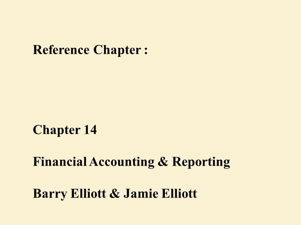 Reference Chapter : Chapter 14 Financial Accounting & Reporting Barry Elliott & Jamie Elliott