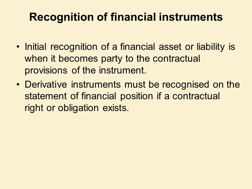 Recognition of financial instruments Initial recognition of a financial asset or liability is when it becomes party to the contractual provisions of t