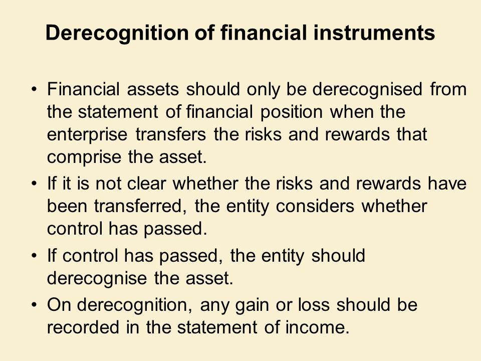 Derecognition of financial instruments Financial assets should only be derecognised from the statement of financial position when the enterprise transfers the risks and rewards that comprise the asset.