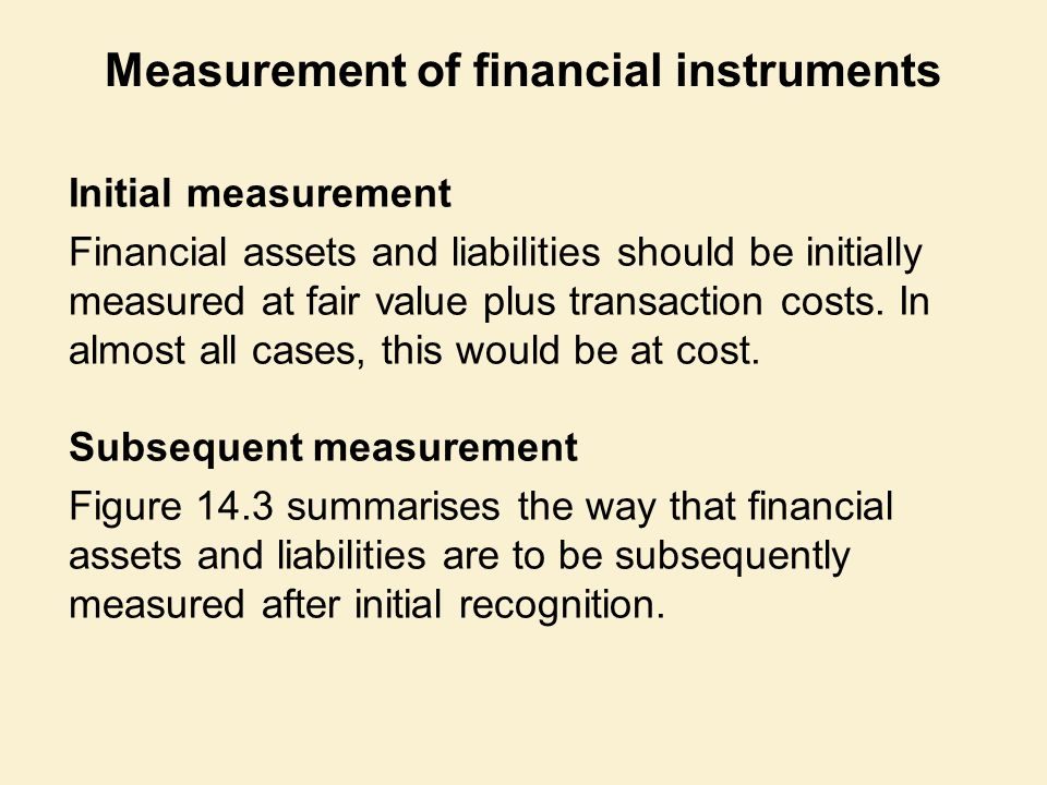 Measurement of financial instruments Initial measurement Financial assets and liabilities should be initially measured at fair value plus transaction costs.