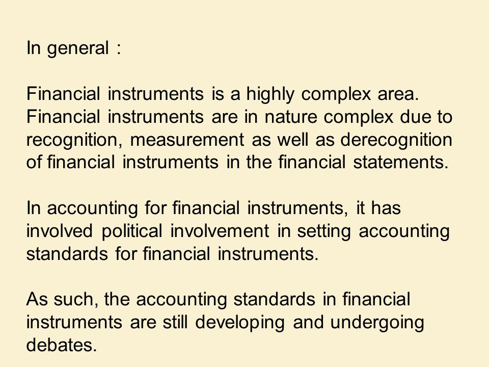 In general : Financial instruments is a highly complex area. Financial instruments are in nature complex due to recognition, measurement as well as de