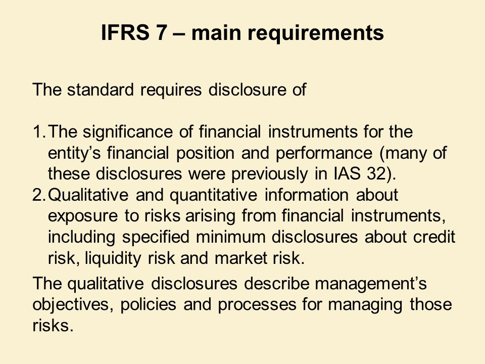The standard requires disclosure of 1.The significance of financial instruments for the entity's financial position and performance (many of these dis