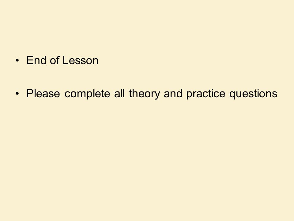 End of Lesson Please complete all theory and practice questions