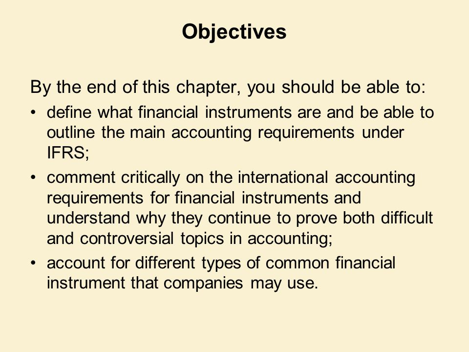 Objectives By the end of this chapter, you should be able to: define what financial instruments are and be able to outline the main accounting requirements under IFRS; comment critically on the international accounting requirements for financial instruments and understand why they continue to prove both difficult and controversial topics in accounting; account for different types of common financial instrument that companies may use.
