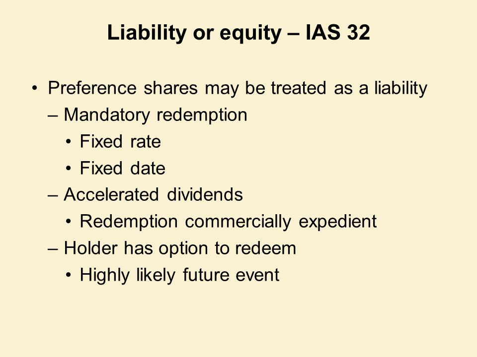 Liability or equity – IAS 32 Preference shares may be treated as a liability –Mandatory redemption Fixed rate Fixed date –Accelerated dividends Redemp