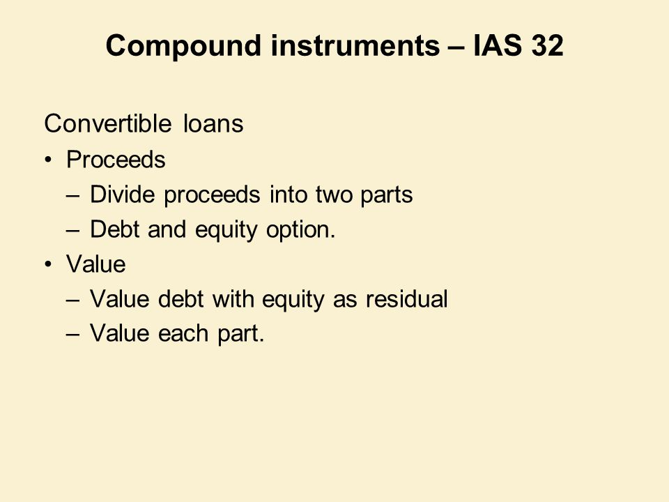 Compound instruments – IAS 32 Convertible loans Proceeds –Divide proceeds into two parts –Debt and equity option. Value –Value debt with equity as res