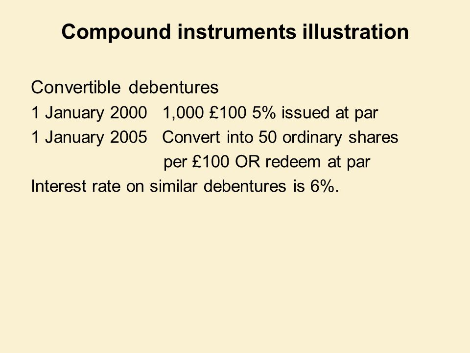 Compound instruments illustration Convertible debentures 1 January 2000 1,000 £100 5% issued at par 1 January 2005 Convert into 50 ordinary shares per £100 OR redeem at par Interest rate on similar debentures is 6%.