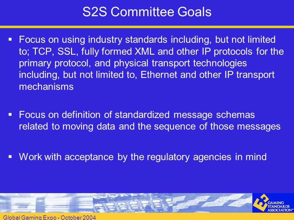 Global Gaming Expo - October 2004 S2S Committee Goals  Focus on using industry standards including, but not limited to; TCP, SSL, fully formed XML and other IP protocols for the primary protocol, and physical transport technologies including, but not limited to, Ethernet and other IP transport mechanisms  Focus on definition of standardized message schemas related to moving data and the sequence of those messages  Work with acceptance by the regulatory agencies in mind