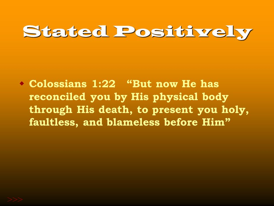 Stated Positively  Colossians 1:22 But now He has reconciled you by His physical body through His death, to present you holy, faultless, and blameless before Him >>>