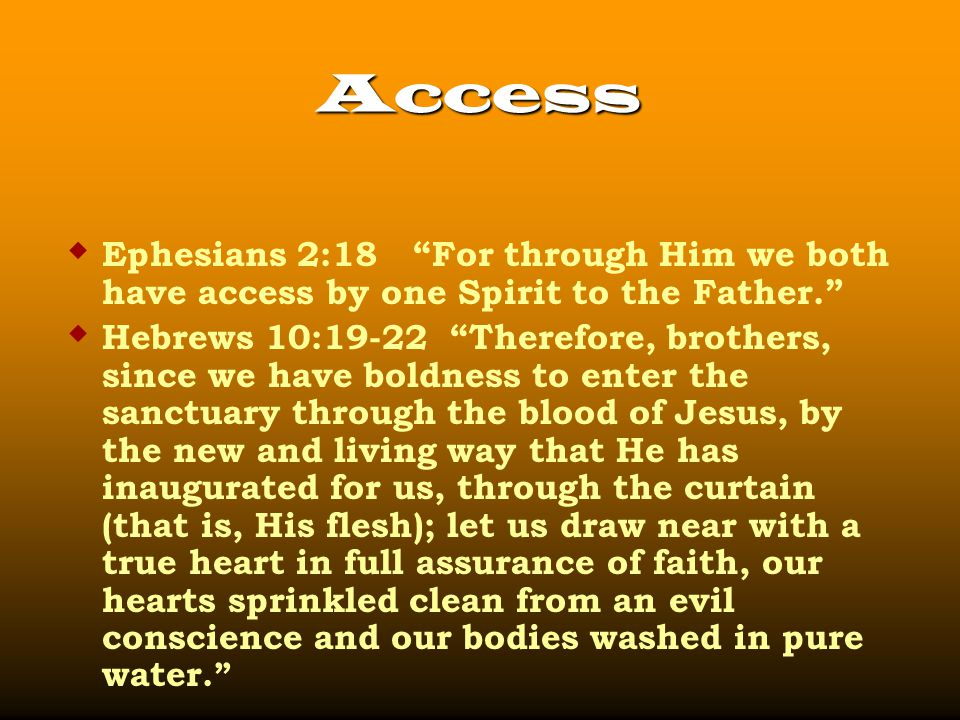 Access  Ephesians 2:18 For through Him we both have access by one Spirit to the Father.  Hebrews 10:19-22 Therefore, brothers, since we have boldness to enter the sanctuary through the blood of Jesus, by the new and living way that He has inaugurated for us, through the curtain (that is, His flesh); let us draw near with a true heart in full assurance of faith, our hearts sprinkled clean from an evil conscience and our bodies washed in pure water.