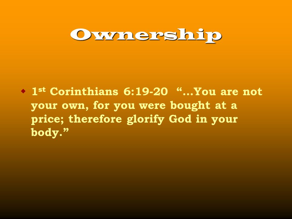 Ownership  1 st Corinthians 6:19-20 …You are not your own, for you were bought at a price; therefore glorify God in your body.
