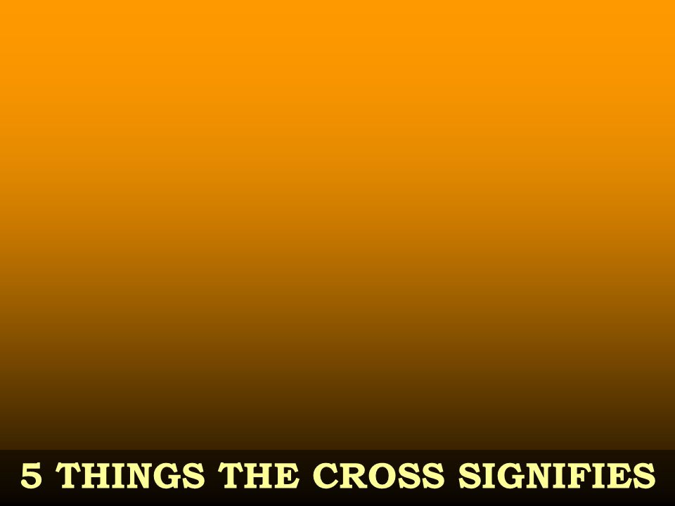 5 THINGS THE CROSS SIGNIFIES