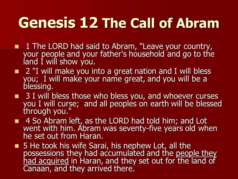 Genesis 12 The Call of Abram 1 The LORD had said to Abram, Leave your country, your people and your father s household and go to the land I will show you.