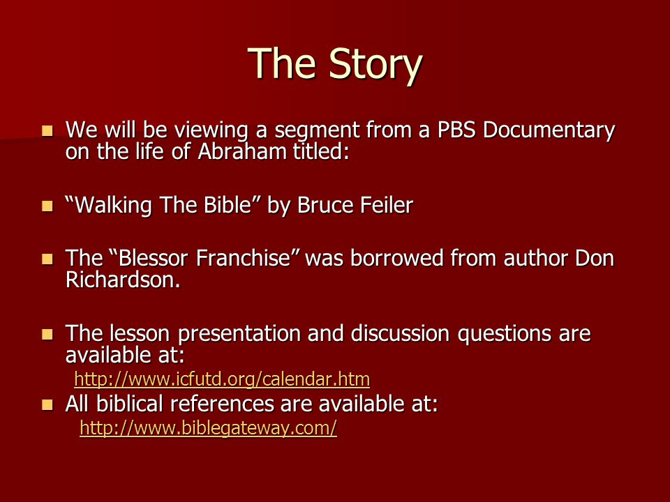 The Story We will be viewing a segment from a PBS Documentary on the life of Abraham titled: We will be viewing a segment from a PBS Documentary on the life of Abraham titled: Walking The Bible by Bruce Feiler Walking The Bible by Bruce Feiler The Blessor Franchise was borrowed from author Don Richardson.