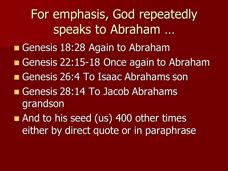 For emphasis, God repeatedly speaks to Abraham … Genesis 18:28 Again to Abraham Genesis 18:28 Again to Abraham Genesis 22:15-18 Once again to Abraham Genesis 22:15-18 Once again to Abraham Genesis 26:4 To Isaac Abrahams son Genesis 26:4 To Isaac Abrahams son Genesis 28:14 To Jacob Abrahams grandson Genesis 28:14 To Jacob Abrahams grandson And to his seed (us) 400 other times either by direct quote or in paraphrase And to his seed (us) 400 other times either by direct quote or in paraphrase
