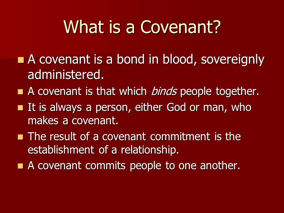 What is a Covenant. A covenant is a bond in blood, sovereignly administered.