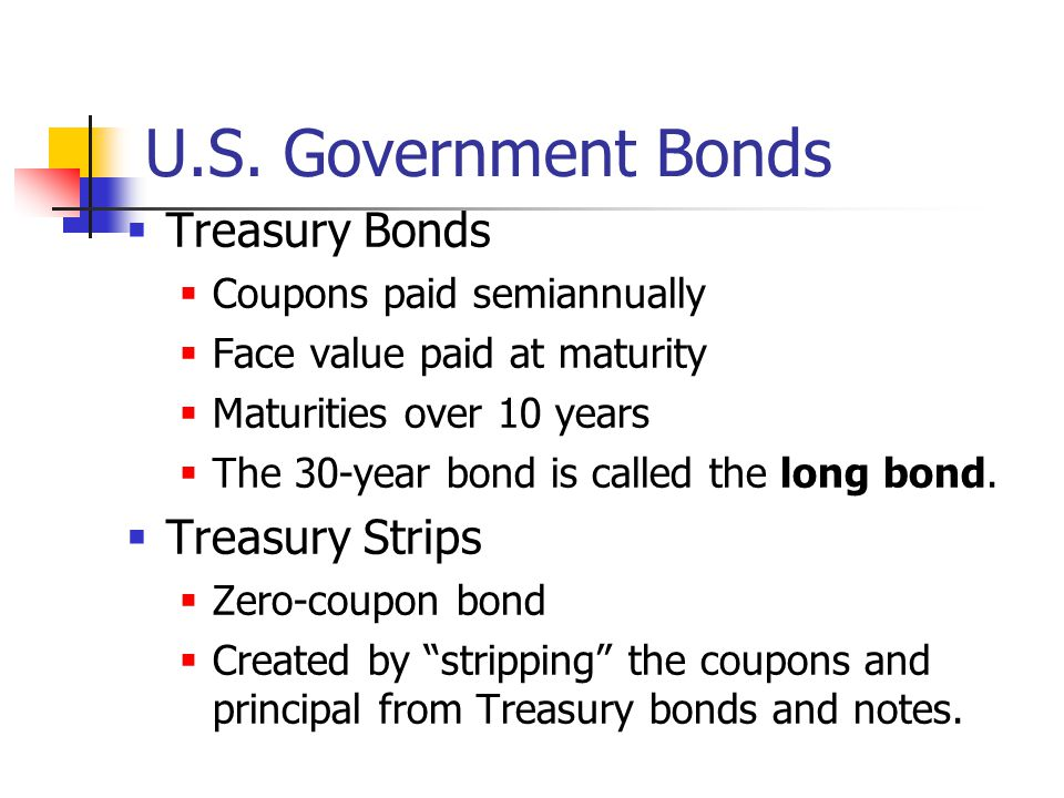 U.S. Government Bonds  Treasury Bonds  Coupons paid semiannually  Face value paid at maturity  Maturities over 10 years  The 30-year bond is call