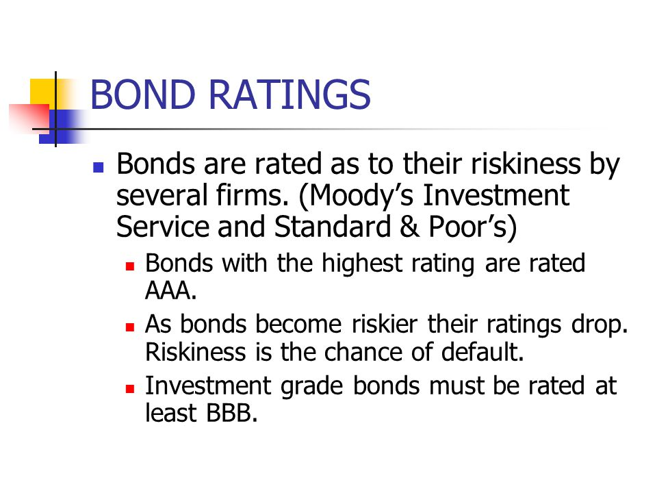 BOND RATINGS Bonds are rated as to their riskiness by several firms. (Moody's Investment Service and Standard & Poor's) Bonds with the highest rating