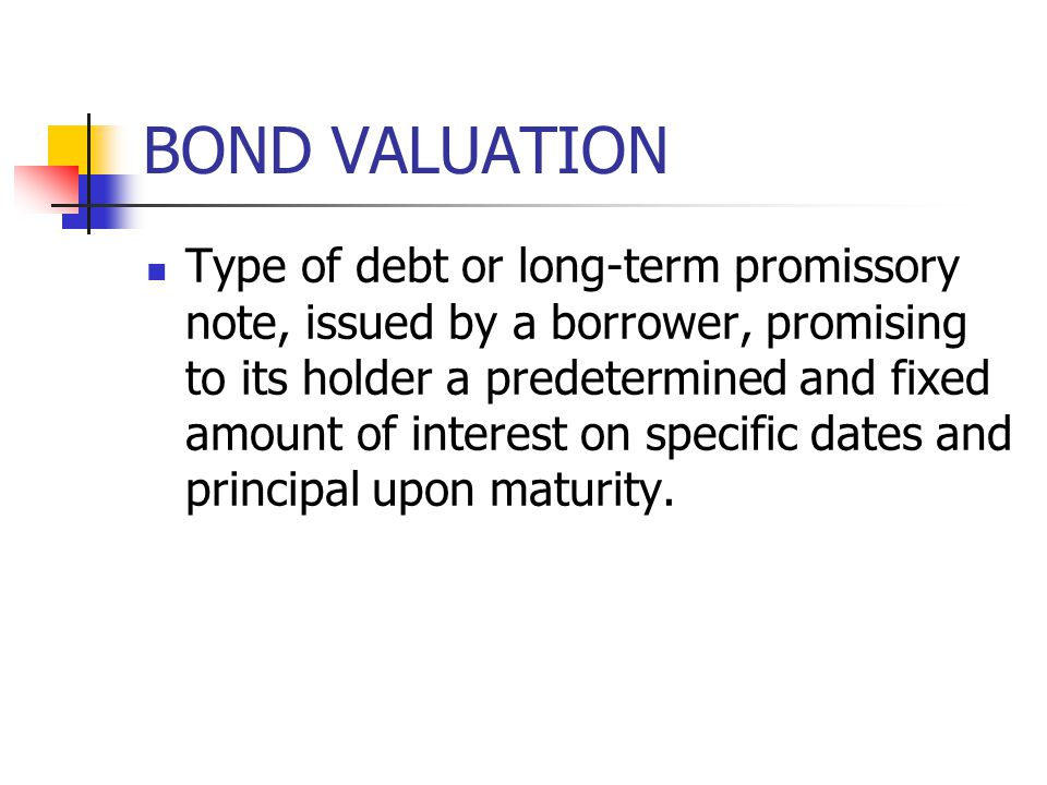 BOND VALUATION Type of debt or long-term promissory note, issued by a borrower, promising to its holder a predetermined and fixed amount of interest o