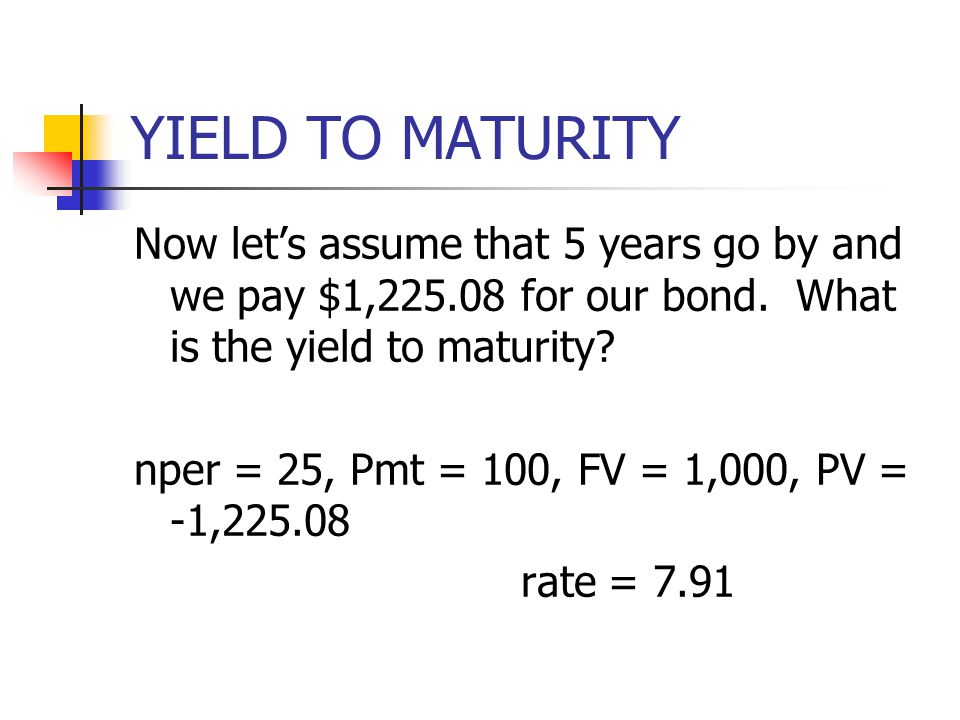 YIELD TO MATURITY Now let's assume that 5 years go by and we pay $1,225.08 for our bond. What is the yield to maturity? nper = 25, Pmt = 100, FV = 1,0