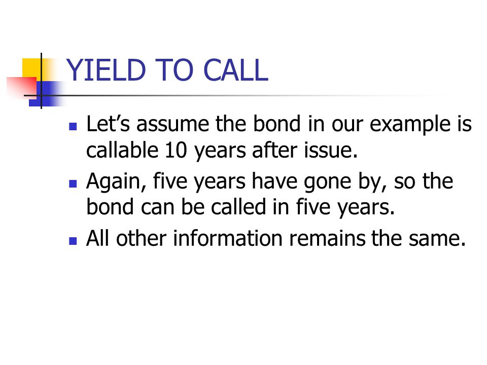 YIELD TO CALL Let's assume the bond in our example is callable 10 years after issue. Again, five years have gone by, so the bond can be called in five