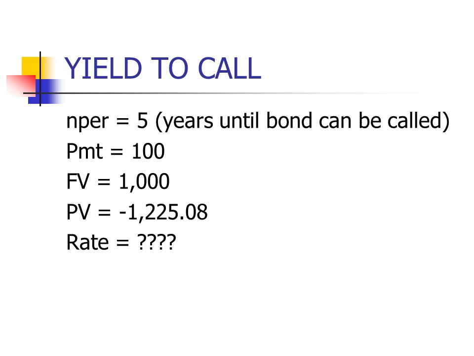 YIELD TO CALL nper = 5 (years until bond can be called) Pmt = 100 FV = 1,000 PV = -1,225.08 Rate = ????